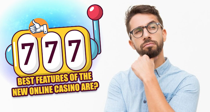 Best Features of the New Online Casino Are?