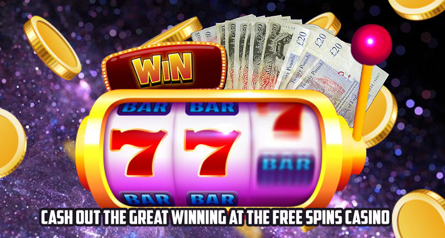 Cash Out the Great Winning at the Free Spins Casino