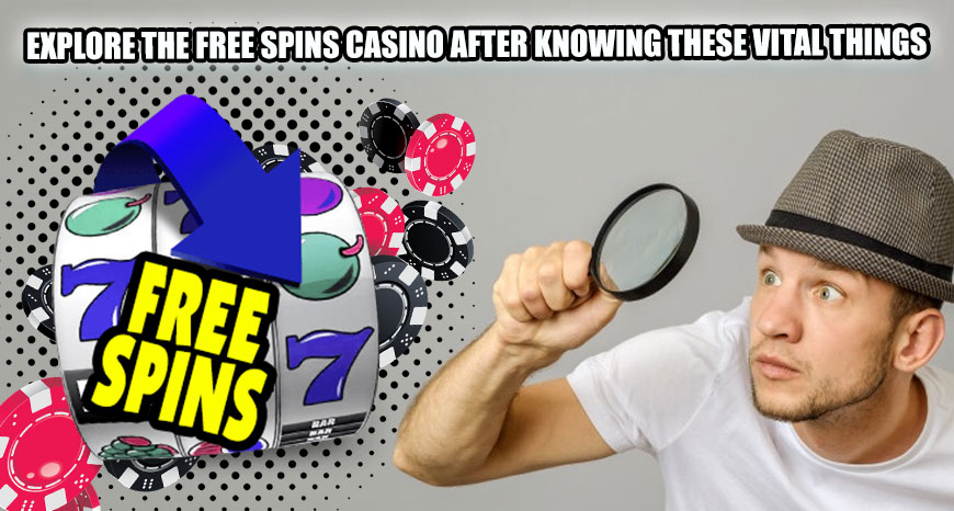 Explore the Free Spins Casino after Knowing These Vital Things
