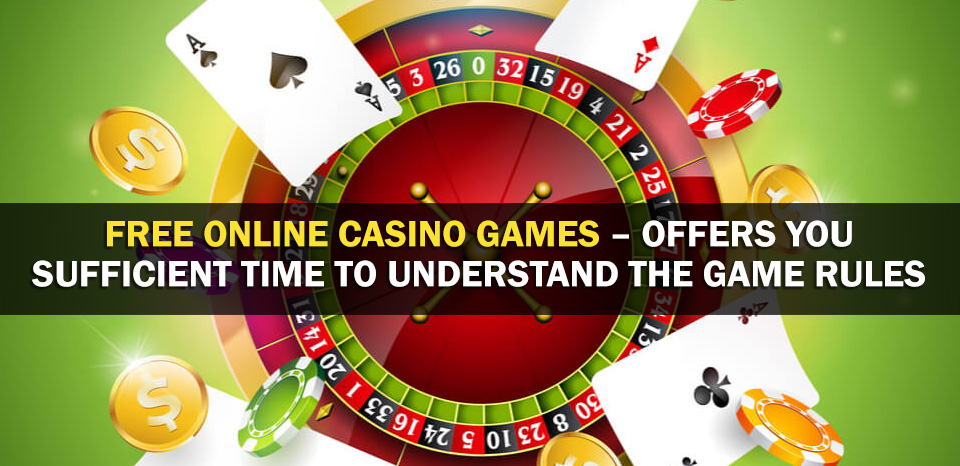 Free Online Casino Games – Offers You Sufficient Time To Understand The Game Rules