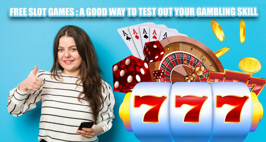 Free Slot Games: A Good Way to Test out Your Gambling Skill
