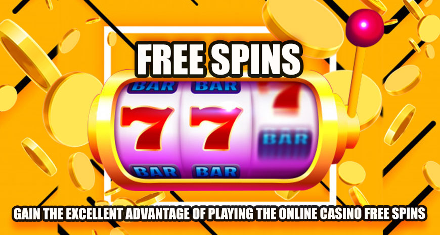 Gain the Excellent Advantage of Playing the Online Casino Free Spins