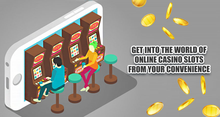 Get Into the World of Online Casino Slots from Your Convenience