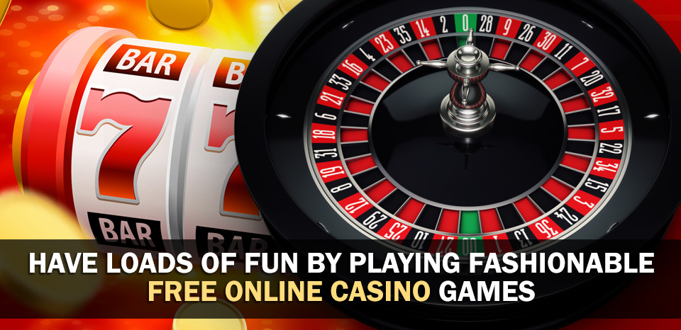 Have Loads Of Fun By Playing Fashionable Free Online Casino Games