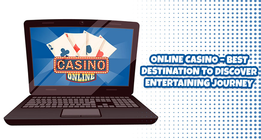 Online Casino - Best Destination to Discover Entertaining Journey