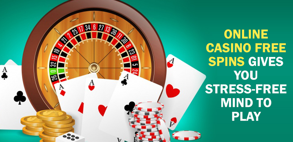 Online Casino Free Spins Gives You Stress-Free Mind to Play