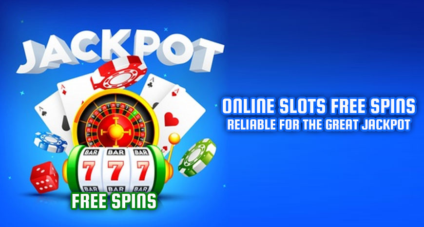 Online Slots Free Spins - Reliable for the Great Jackpot