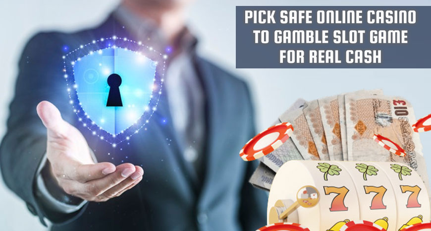 Pick Safe Online Casino to Gamble Slot Game for Real Cash