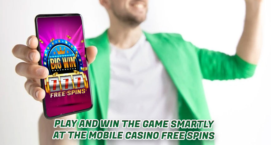 Play and Win the Game Smartly at the Mobile Casino Free Spins