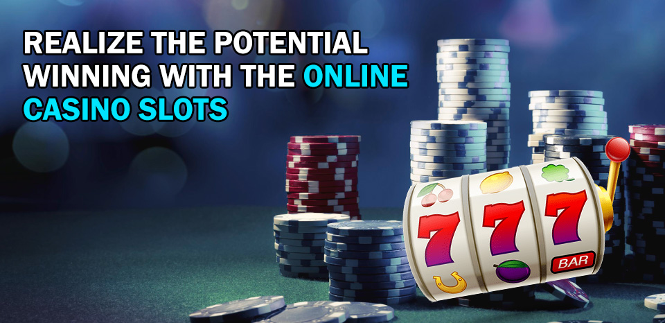 Realize the Potential Winning with the Online Casino Slots