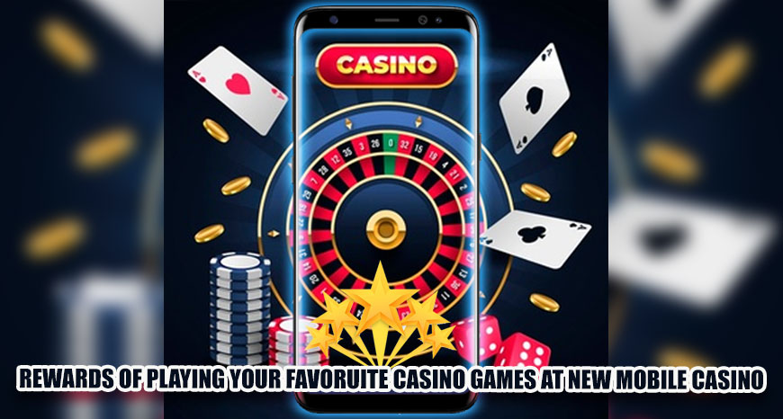 Rewards of Playing Your Favorite Casino Games at New Mobile Casino