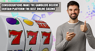 Considerations Make the Gamblers Believe Certain Platform the Best Online Casino