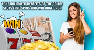 Take Unlimited Benefits of the Online Slots Free Spins and Win Huge Cash