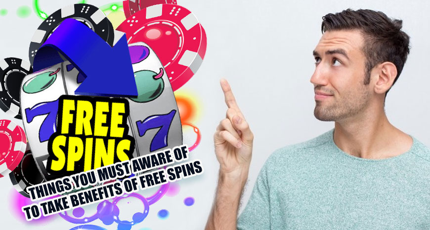 Things You Must Aware Of To Take Benefits of Free Spins