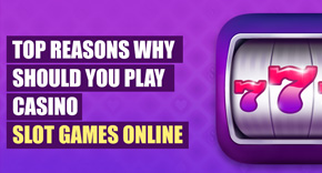 Top Reasons Why Should You Play Casino Slot Games Online