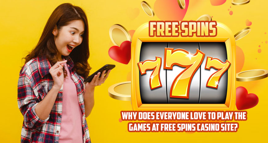 Why Does Everyone Love To Play the Games at Free Spins Casino Site?