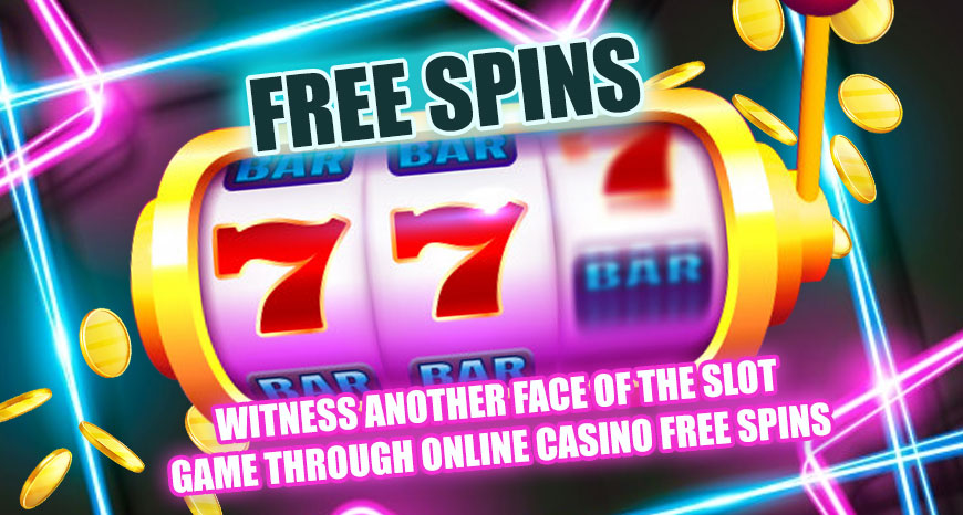 Witness another Face of the Slot Game through Online Casino Free Spins